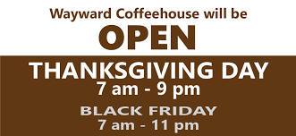 open on thanksgiving 7am 9pm wayward coffeehouse