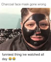 Face Mask Meme - charcoal face mask gone wrong funniest thing ive watched all day