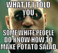 What If I Told You Potato Meme - potato salad quickmeme