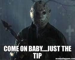 come on baby just the tip meme custom 20561 memeshappen
