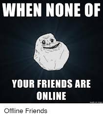 Online Friends Meme - when none of your friends are online made on imgur friends meme on
