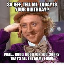 so jeff tellme today is your birthday well good good for you sorry