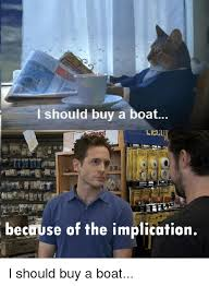 I Should Buy A Boat Meme - i should buy a boat because of the implication boat meme on me me