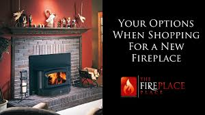 your options when shopping for a new fireplace the fireplace