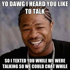 Talking Meme - yo dawg i heard you like to talk so i texted you while we were