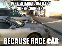 Race Car Meme - why external beltless supercharger because race car know your