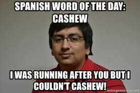 Spanish Word Of The Day Meme - spanish word of the day cashew i was running after you but i couldn
