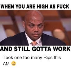 Fuck Work Meme - when you are high as fuck and still gotta work took one too many