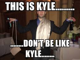 Be A Man Meme - this is kyle don t be like kyle kyle not