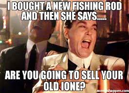 Fishing Meme - i bought a new fishing rod and then she says are you going to