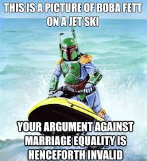 Marriage Equality Memes - this is a picture of boba fett on a jet ski your argument against