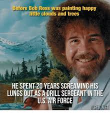 Bob Ross Meme - before bob ross was painting happy little clouds and trees he