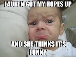 Funny Sad Meme - lauren got my hopes up and she thinks it s funny sad baby is sad