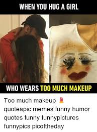 Memes Funny Quotes - when you hug a girl who wears too much makeup too much makeup