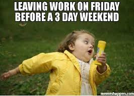 3 Day Weekend Meme - leaving work on friday before a 3 day weekend meme chubby