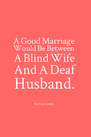 marriage slogans a marriage would be between a blind and a deaf husband