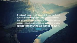 Seeking What Is It About Eckhart Tolle Quote Don T Seek Happiness If You Seek It You