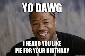 Pie Meme - yo dawg i heard you like pie for your birthday xzibit meme