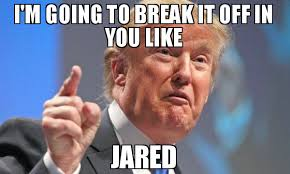 i m going to break it off in you like jared meme donald trump