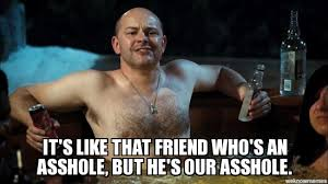 Asshole Meme - hes our asshole it s like that friend who s an asshole but he s