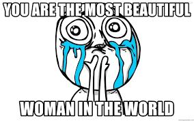 So Beautiful Meme - you are the most beautiful woman in the world so beautiful meme