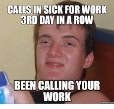 It Works Memes - calls in sick for work 3rd day in a row been calling your work memes