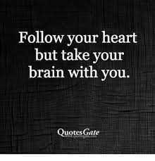 Follow Your Heart Meme - follow your heart but take vour brain with vou quotesgate quotes gae