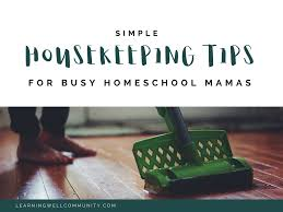 house keeping housekeeping tips for the busy homeschool mama learning well