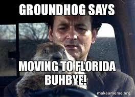 Meme Moving - groundhog says moving to florida buhbye sorong make a meme