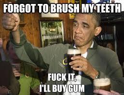 Brushing Teeth Meme - forgot to brush my teeth fuck it i ll buy gum upvoting obama