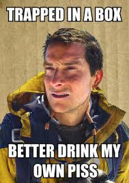 Piss Memes - image 138424 bear grylls better drink my own piss know your