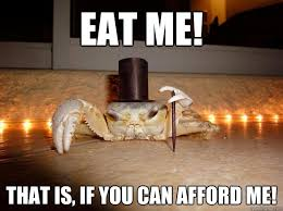 Eat Me Meme - eat me that is if you can afford me fancy crab quickmeme