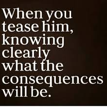 Tease Meme - when you tease him knowing clearl what the consequences will be
