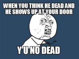 Funny Y U No Memes - meme maker when you think he dead and he shows up at your door y u