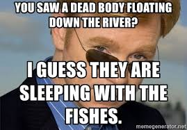 Horatio Caine Meme Generator - you saw a dead body floating down the river i guess they are