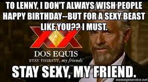 You Sexy Beast Meme - to lenny i don t always wish people happy birthday but for a