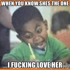 I Love Her Meme - when you know shes the one i fucking love her i fucking love