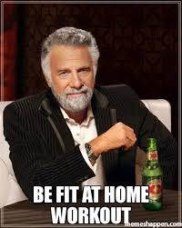 Workout Meme - be fit at home workout meme the most interesting man in the