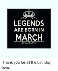 March Birthday Memes - legends are born in march thank you for all the birthday love