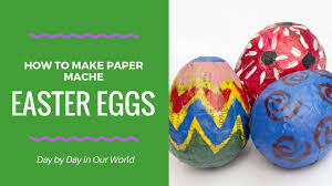paper easter eggs how to make paper mache easter eggs day by day in our world
