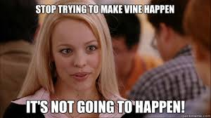 Funny Vire Memes - stop trying to make vine happen it s not going to happen regina