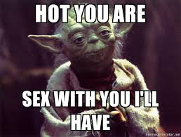 Hot Sex Memes - hot you are sex with you i ll have yoda meme generator