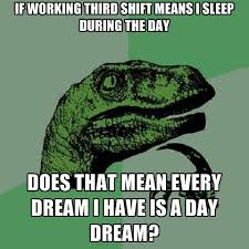 Third Shift Meme - if working third shift means i sleep during the day does that mean