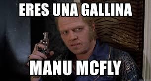 Manu Meme - eres una gallina manu mcfly biff tannen meme generator