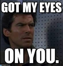 I Got My Eyes On You Meme - got my eyes bothered bond meme on memegen