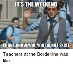 Pike Meme - it s the weekend i dont know you you do not exist teachers at the