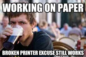 College Printer Meme - working on paper broken printer excuse still works lazy college