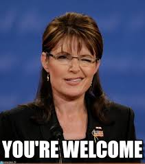 Your Welcome Meme - you re welcome palin meme on memegen