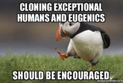 Unpopular Opinion Meme - cloning exceptional humans and eugenics should be encouraged