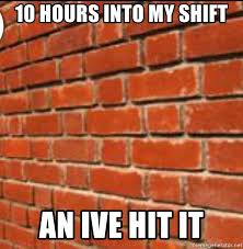 Brick Wall Meme - 10 hours into my shift an ive hit it brick wall meme generator
